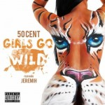 50 Cent –  'Girls Go Wild' (Feat. Jeremih) (Single Artwork + Release Date)