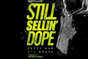 New Music: Gucci Mane – 'Still Sellin Dope (Remix)' (Feat. Fetty Wap & Lil Reese)